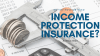 Do You Have or Need Income Protection Insurance?